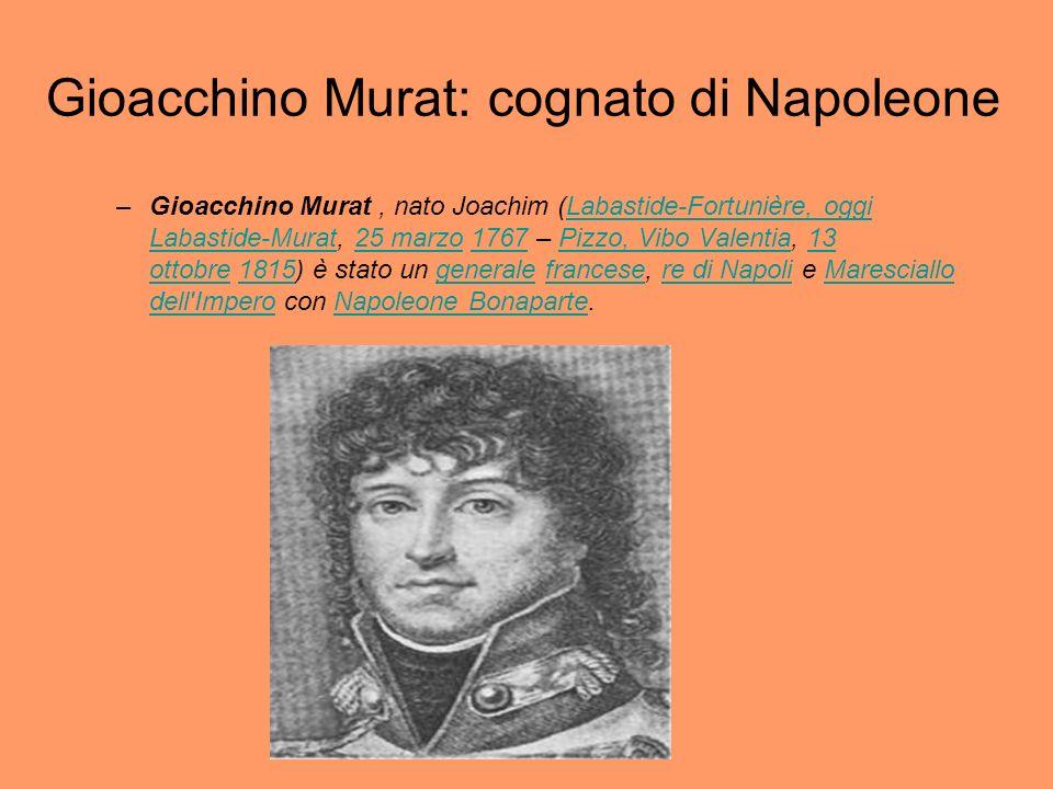 Gioacchino Murat: cognato di Napoleone –Gioacchino Murat, nato Joachim (Labastide-Fortunière, oggi Labastide-Murat, 25 marzo 1767 – Pizzo, Vibo Valent