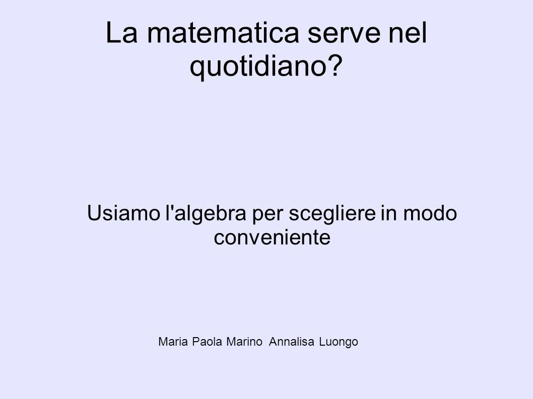 La matematica serve nel quotidiano? Usiamo l'algebra per scegliere in modo conveniente Maria Paola Marino Annalisa Luongo