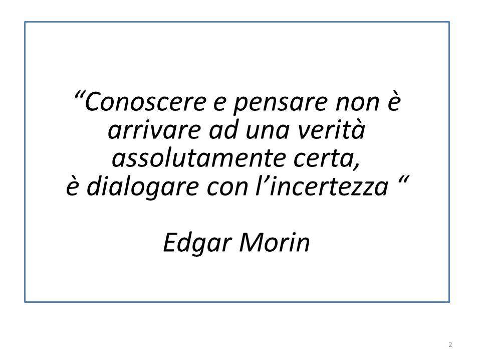 Conoscere e pensare non è arrivare ad una verità assolutamente certa, è dialogare con lincertezza Edgar Morin 2