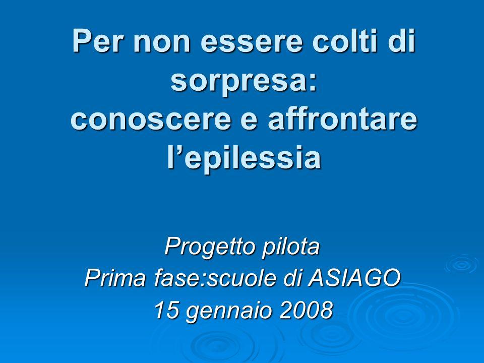 Per non essere colti di sorpresa: conoscere e affrontare lepilessia Progetto pilota Prima fase:scuole di ASIAGO 15 gennaio 2008