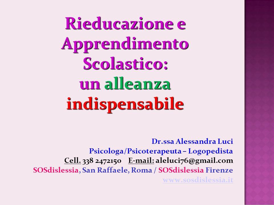 Rieducazione e Apprendimento Scolastico: un alleanza indispensabile Dr.ssa Alessandra Luci Psicologa/Psicoterapeuta – Logopedista Cell.
