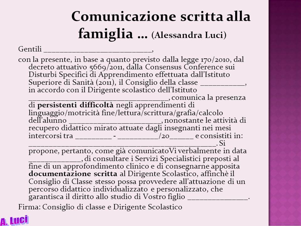 Comunicazione scritta alla famiglia … (Alessandra Luci) Gentili ___________________________, con la presente, in base a quanto previsto dalla legge 170/2010, dal decreto attuativo 5669/2011, dalla Consensus Conference sui Disturbi Specifici di Apprendimento effettuata dallIstituto Superiore di Sanità (2011), il Consiglio della classe ___________, in accordo con il Dirigente scolastico dellIstituto ___________________________________, comunica la presenza di persistenti difficoltà negli apprendimenti di linguaggio/motricità fine/lettura/scrittura/grafia/calcolo dellalunno _______________________, nonostante le attività di recupero didattico mirato attuate dagli insegnanti nei mesi intercorsi tra _________ - __________/20______ e consistiti in: _______________________________________________.