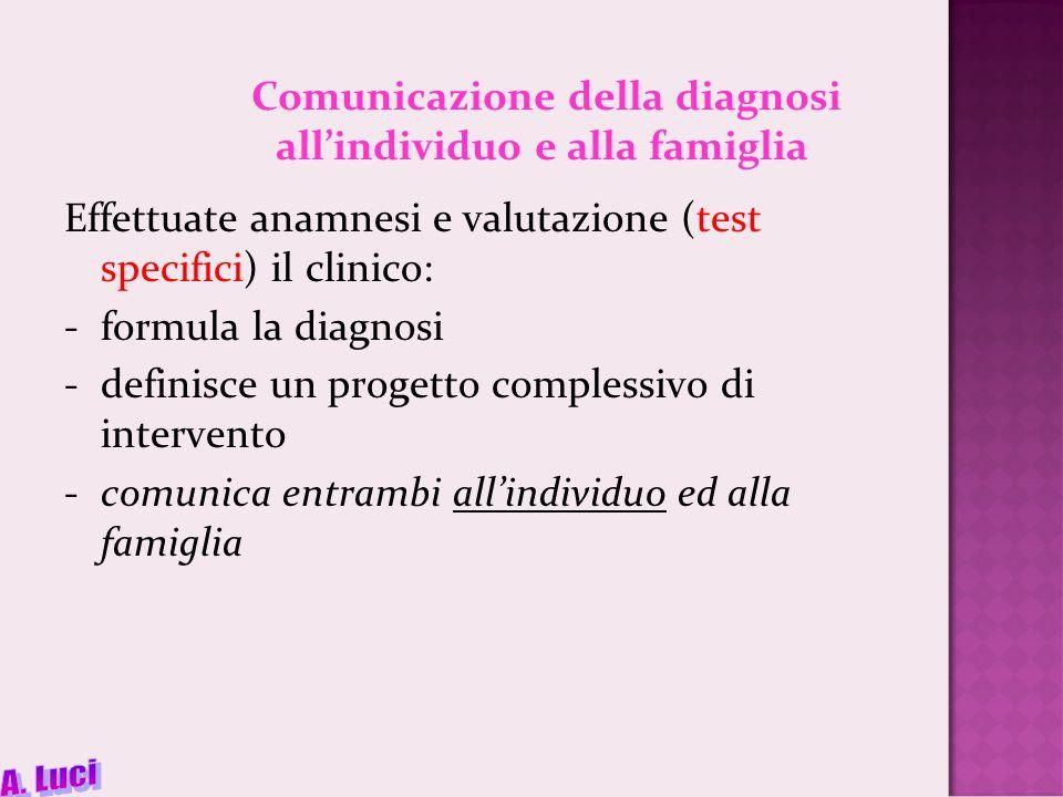Comunicazione della diagnosi allindividuo e alla famiglia Effettuate anamnesi e valutazione (test specifici) il clinico: -formula la diagnosi -definisce un progetto complessivo di intervento -comunica entrambi allindividuo ed alla famiglia