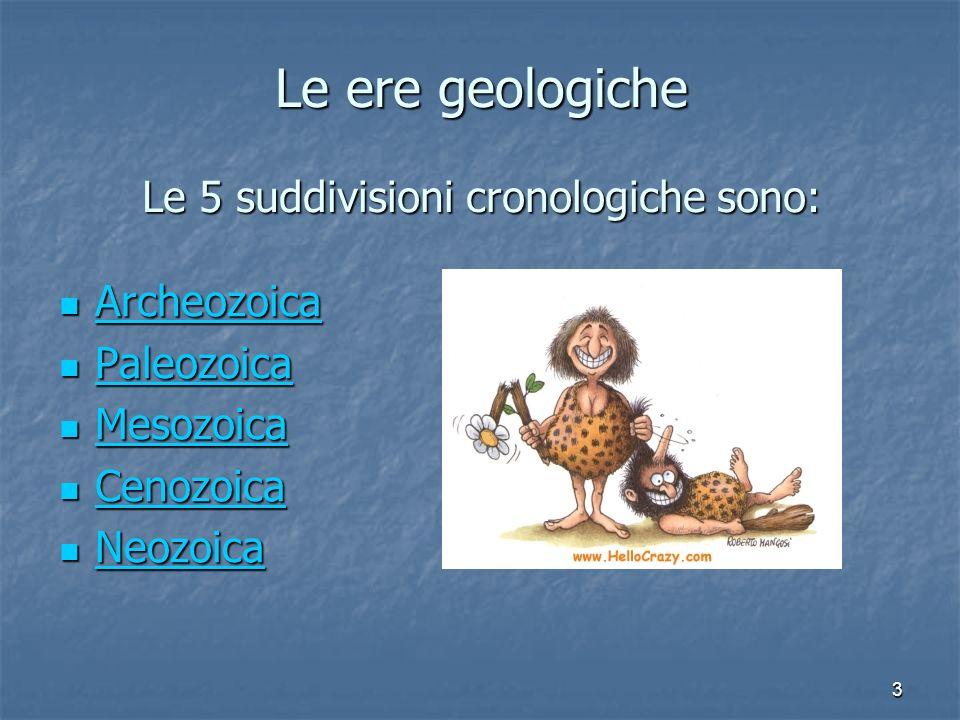 3 Le ere geologiche Le 5 suddivisioni cronologiche sono: A A rrrr cccc hhhh eeee oooo zzzz oooo iiii cccc aaaa P P aaaa llll eeee oooo zzzz oooo iiii