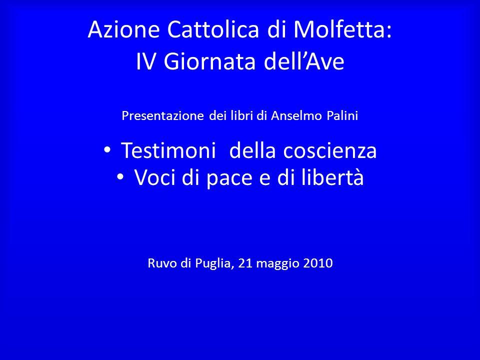 Azione Cattolica di Molfetta: IV Giornata dellAve Presentazione dei libri di Anselmo Palini Testimoni della coscienza Voci di pace e di libertà Ruvo d