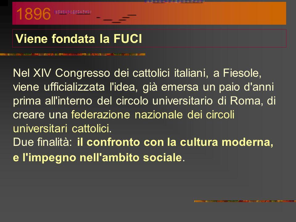 Viene fondata la FUCI Nel XIV Congresso dei cattolici italiani, a Fiesole, viene ufficializzata l idea, già emersa un paio d anni prima all interno del circolo universitario di Roma, di creare una federazione nazionale dei circoli universitari cattolici.