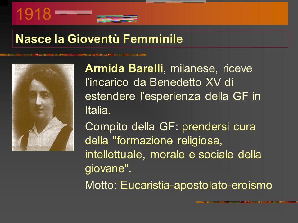 Nasce la Gioventù Femminile Armida Barelli, milanese, riceve lincarico da Benedetto XV di estendere lesperienza della GF in Italia.
