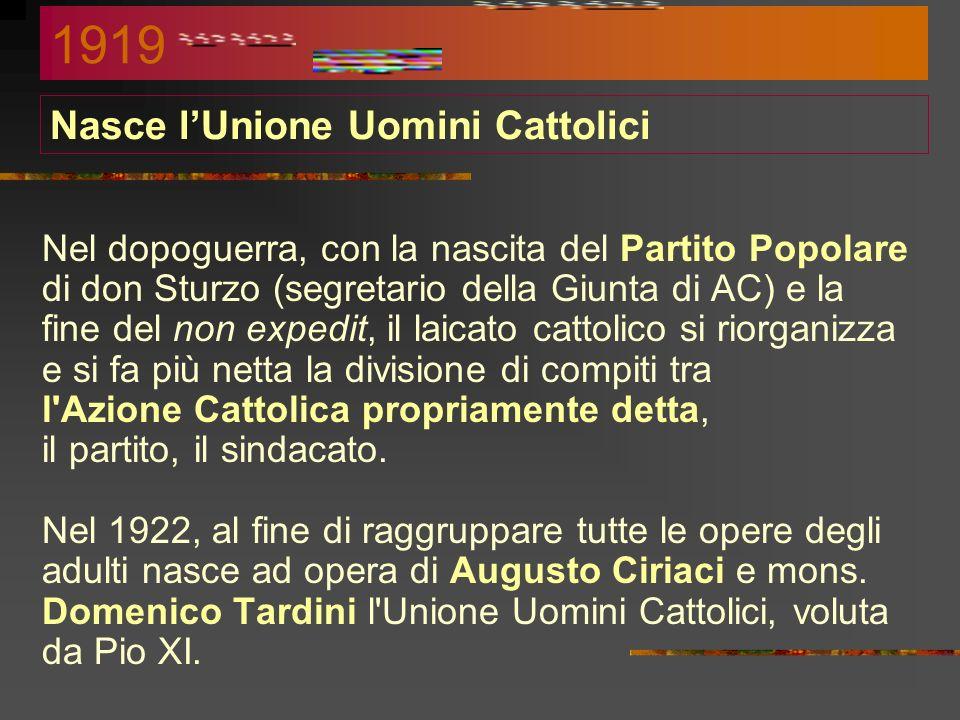 Nasce lUnione Uomini Cattolici Nel dopoguerra, con la nascita del Partito Popolare di don Sturzo (segretario della Giunta di AC) e la fine del non expedit, il laicato cattolico si riorganizza e si fa più netta la divisione di compiti tra l Azione Cattolica propriamente detta, il partito, il sindacato.