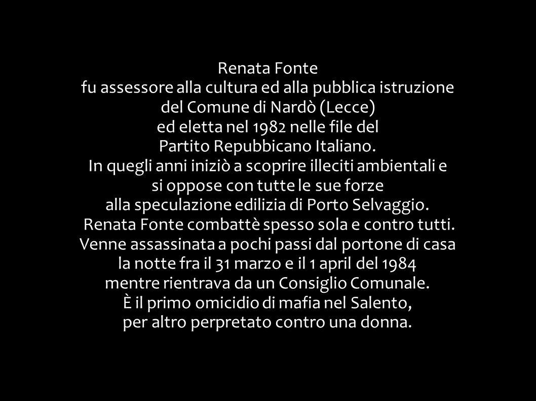 Renata Fonte fu assessore alla cultura ed alla pubblica istruzione del Comune di Nardò (Lecce) ed eletta nel 1982 nelle file del Partito Repubbicano I