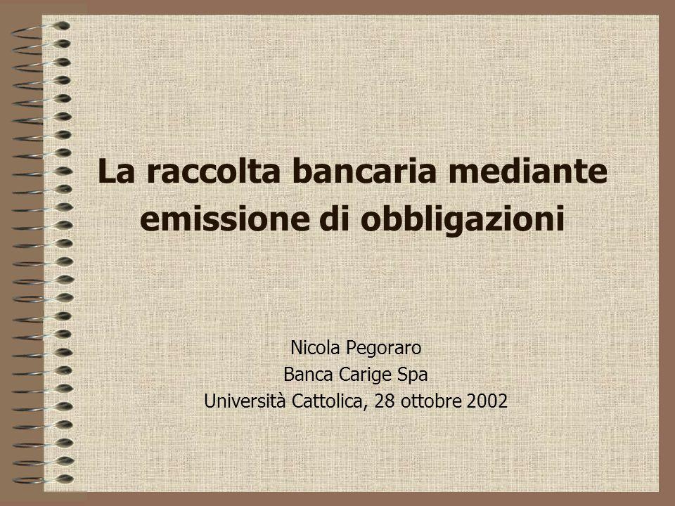 La raccolta bancaria mediante emissione di obbligazioni Nicola Pegoraro Banca Carige Spa Università Cattolica, 28 ottobre 2002
