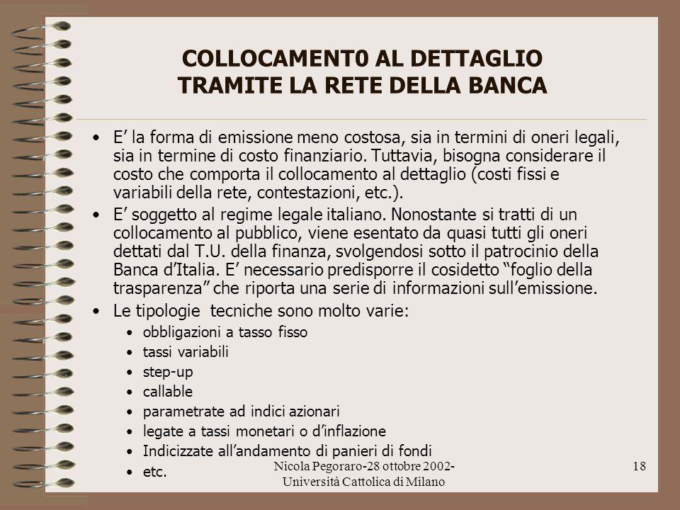 Nicola Pegoraro-28 ottobre 2002- Università Cattolica di Milano 18 COLLOCAMENT0 AL DETTAGLIO TRAMITE LA RETE DELLA BANCA E la forma di emissione meno