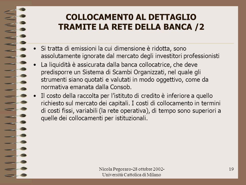 Nicola Pegoraro-28 ottobre 2002- Università Cattolica di Milano 19 COLLOCAMENT0 AL DETTAGLIO TRAMITE LA RETE DELLA BANCA /2 Si tratta di emissioni la