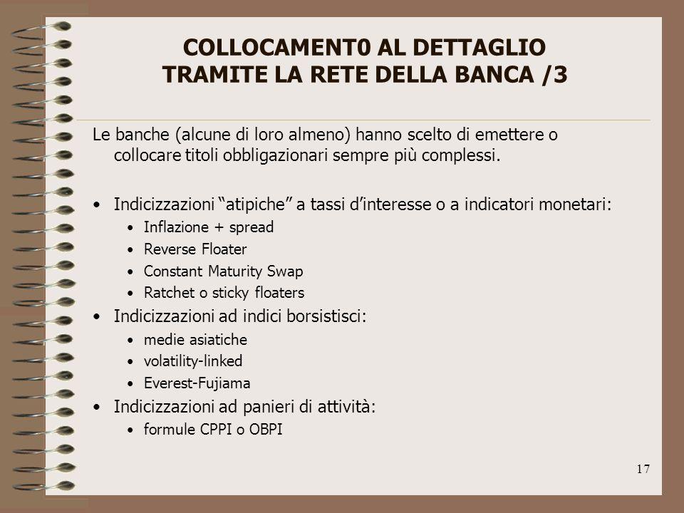 17 COLLOCAMENT0 AL DETTAGLIO TRAMITE LA RETE DELLA BANCA /3 Le banche (alcune di loro almeno) hanno scelto di emettere o collocare titoli obbligazionari sempre più complessi.