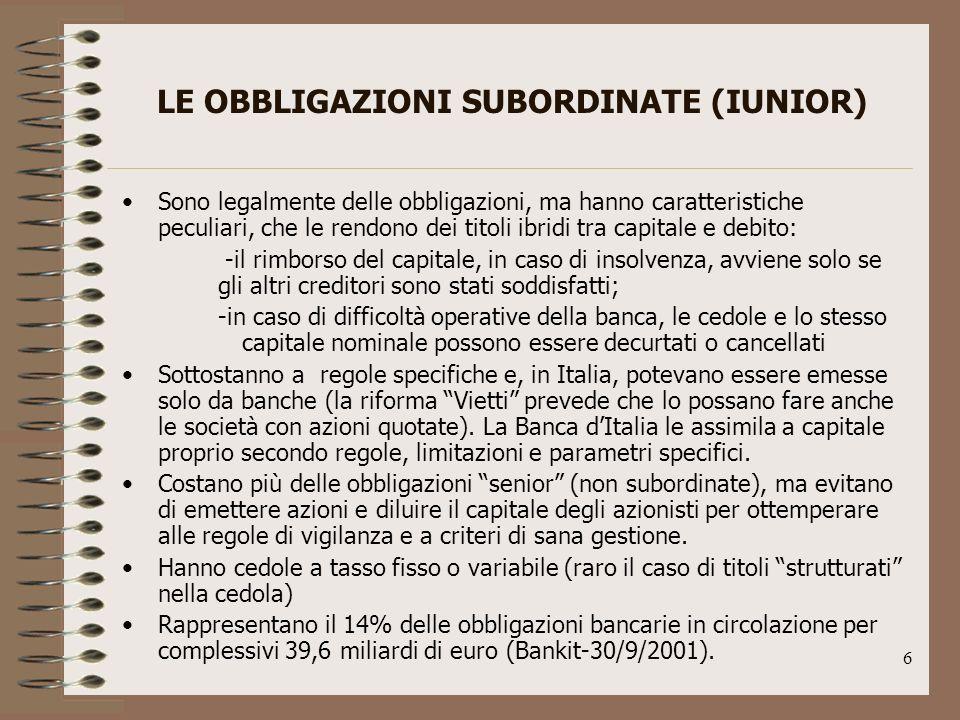 6 LE OBBLIGAZIONI SUBORDINATE (IUNIOR) Sono legalmente delle obbligazioni, ma hanno caratteristiche peculiari, che le rendono dei titoli ibridi tra capitale e debito: -il rimborso del capitale, in caso di insolvenza, avviene solo se gli altri creditori sono stati soddisfatti; -in caso di difficoltà operative della banca, le cedole e lo stesso capitale nominale possono essere decurtati o cancellati Sottostanno a regole specifiche e, in Italia, potevano essere emesse solo da banche (la riforma Vietti prevede che lo possano fare anche le società con azioni quotate).