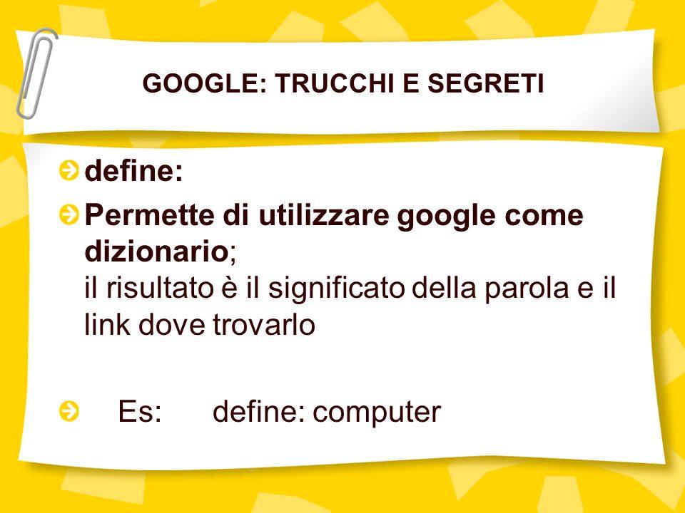 GOOGLE: TRUCCHI E SEGRETI define: Permette di utilizzare google come dizionario; il risultato è il significato della parola e il link dove trovarlo Es: define: computer