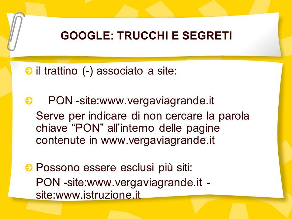 GOOGLE: TRUCCHI E SEGRETI il trattino (-) associato a site: PON -site:www.vergaviagrande.it Serve per indicare di non cercare la parola chiave PON allinterno delle pagine contenute in www.vergaviagrande.it Possono essere esclusi più siti: PON -site:www.vergaviagrande.it - site:www.istruzione.it