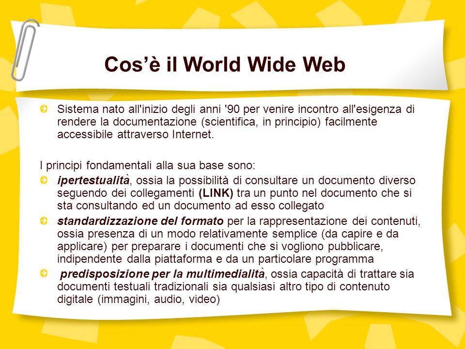 Cosè il World Wide Web Sistema nato all inizio degli anni 90 per venire incontro all esigenza di rendere la documentazione (scientifica, in principio) facilmente accessibile attraverso Internet.
