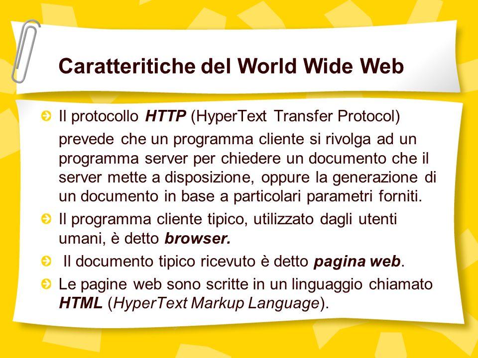 Caratteritiche del World Wide Web Il protocollo HTTP (HyperText Transfer Protocol) prevede che un programma cliente si rivolga ad un programma server per chiedere un documento che il server mette a disposizione, oppure la generazione di un documento in base a particolari parametri forniti.