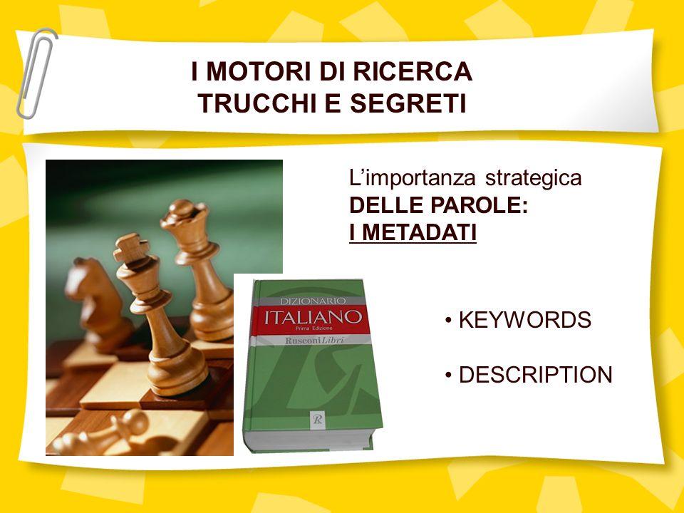 I MOTORI DI RICERCA TRUCCHI E SEGRETI Limportanza strategica DELLE PAROLE: I METADATI KEYWORDS DESCRIPTION