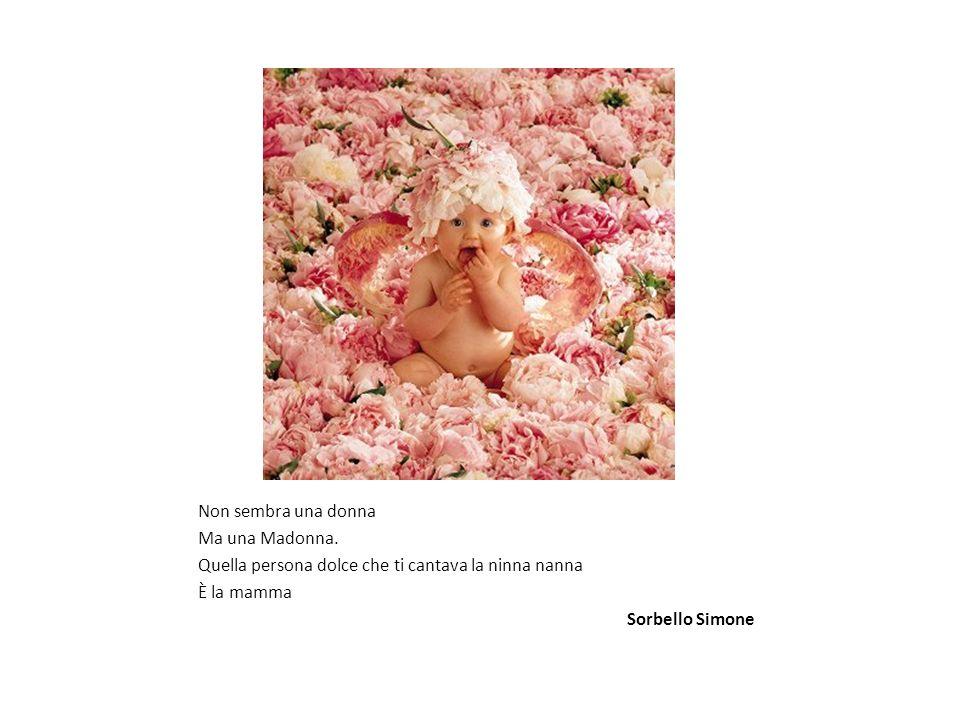 Non sembra una donna Ma una Madonna. Quella persona dolce che ti cantava la ninna nanna È la mamma Sorbello Simone