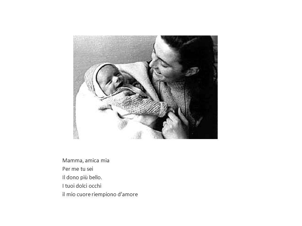 Mamma, amica mia Per me tu sei Il dono più bello. I tuoi dolci occhi il mio cuore riempiono damore