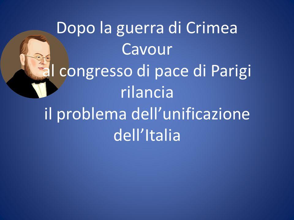 Dopo la guerra di Crimea Cavour al congresso di pace di Parigi rilancia il problema dellunificazione dellItalia
