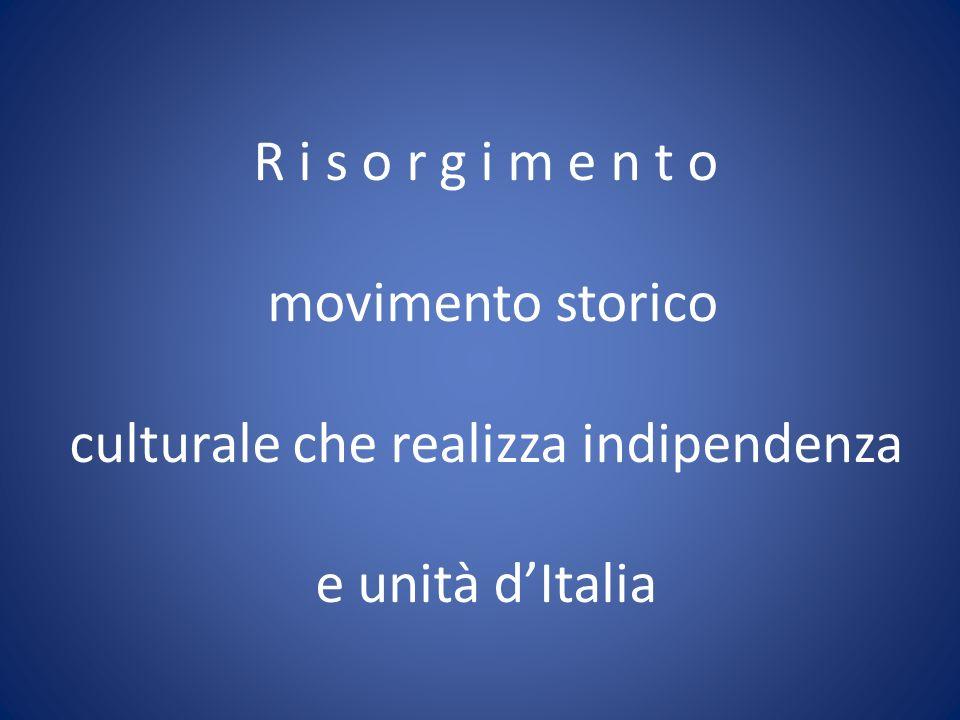 R i s o r g i m e n t o movimento storico culturale che realizza indipendenza e unità dItalia