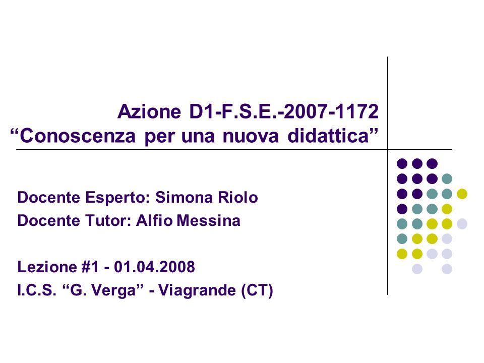 Azione D1-F.S.E.-2007-1172 Conoscenza per una nuova didattica Docente Esperto: Simona Riolo Docente Tutor: Alfio Messina Lezione #1 - 01.04.2008 I.C.S