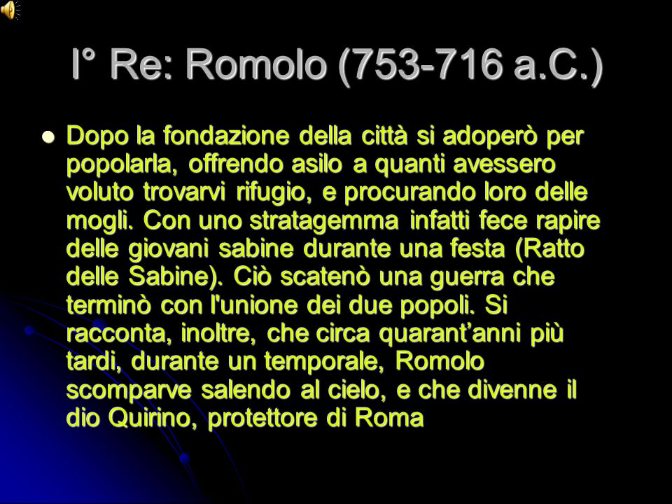 I° Re: Romolo (753-716 a.C.) Dopo la fondazione della città si adoperò per popolarla, offrendo asilo a quanti avessero voluto trovarvi rifugio, e proc