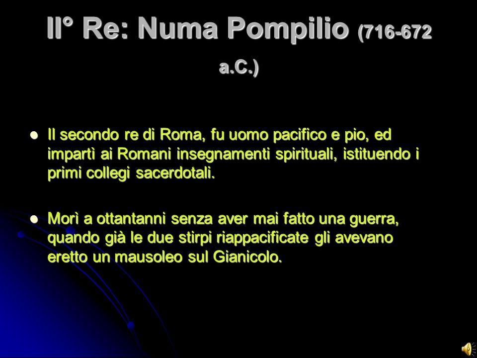 II° Re: Numa Pompilio (716-672 a.C.) Il secondo re di Roma, fu uomo pacifico e pio, ed impartì ai Romani insegnamenti spirituali, istituendo i primi c