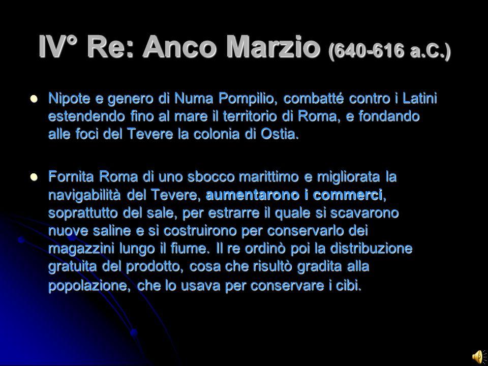 IV° Re: Anco Marzio (640-616 a.C.) Nipote e genero di Numa Pompilio, combatté contro i Latini estendendo fino al mare il territorio di Roma, e fondand