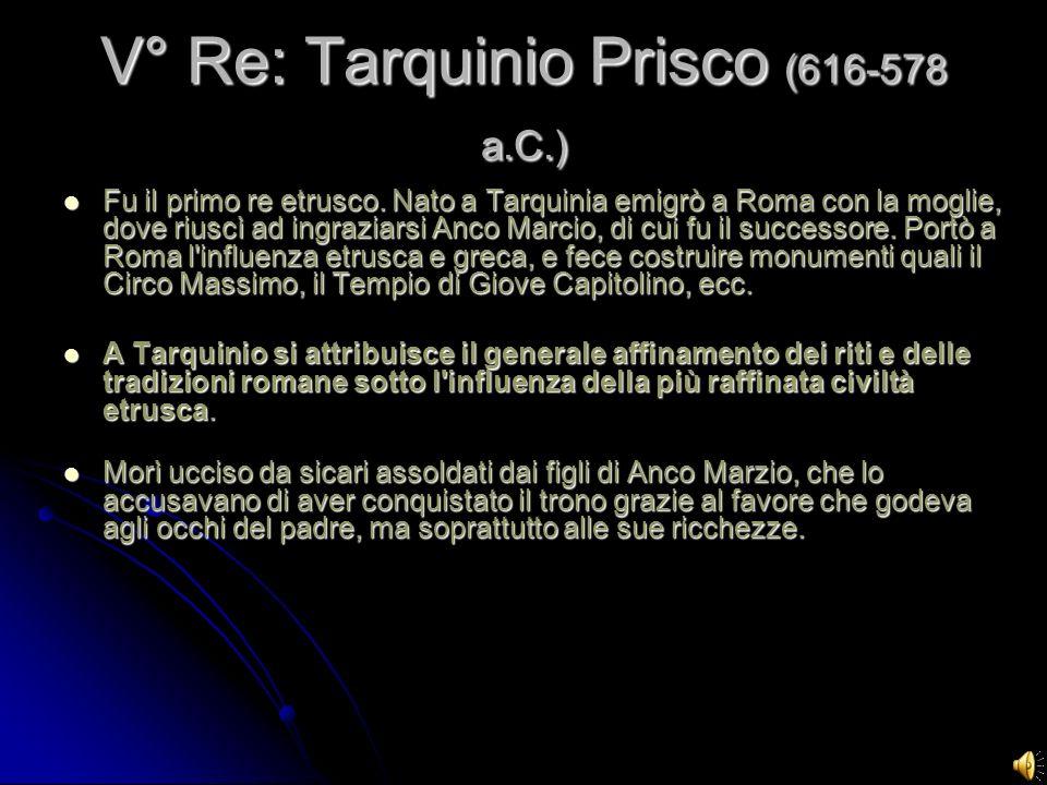 V° Re: Tarquinio Prisco (616-578 a.C.) Fu il primo re etrusco. Nato a Tarquinia emigrò a Roma con la moglie, dove riuscì ad ingraziarsi Anco Marcio, d