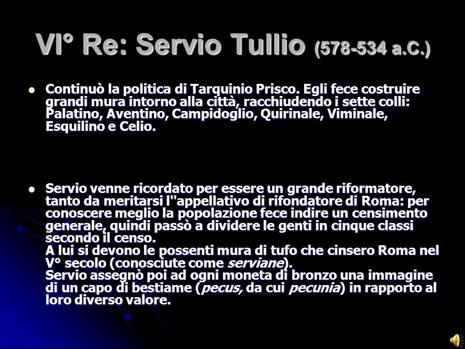 VI° Re: Servio Tullio (578-534 a.C.) Continuò la politica di Tarquinio Prisco. Egli fece costruire grandi mura intorno alla città, racchiudendo i sett