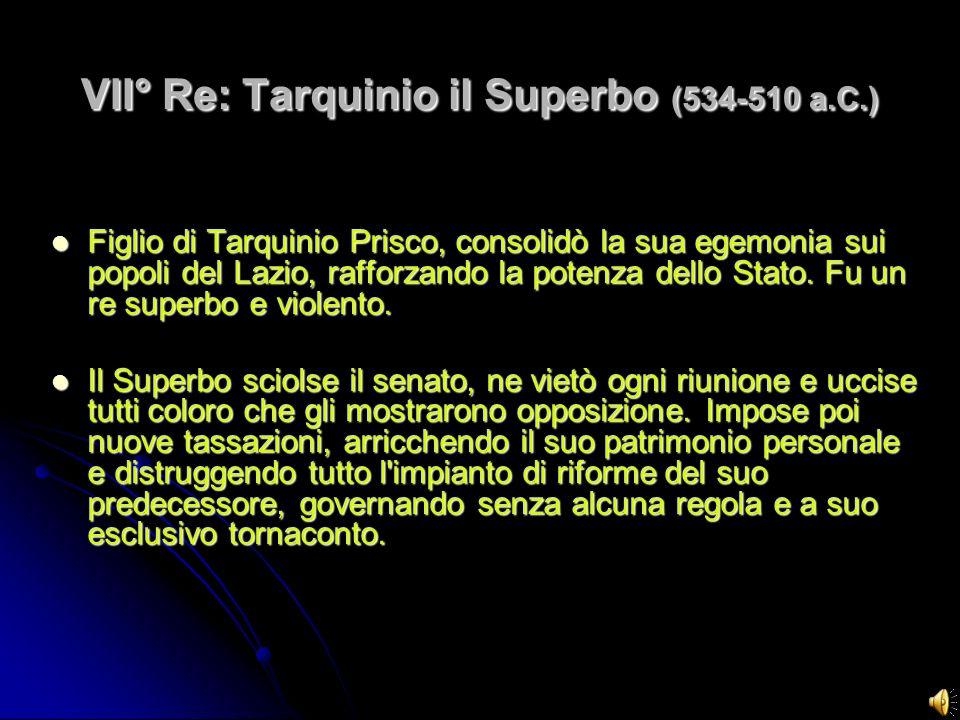 VII° Re: Tarquinio il Superbo (534-510 a.C.) Figlio di Tarquinio Prisco, consolidò la sua egemonia sui popoli del Lazio, rafforzando la potenza dello