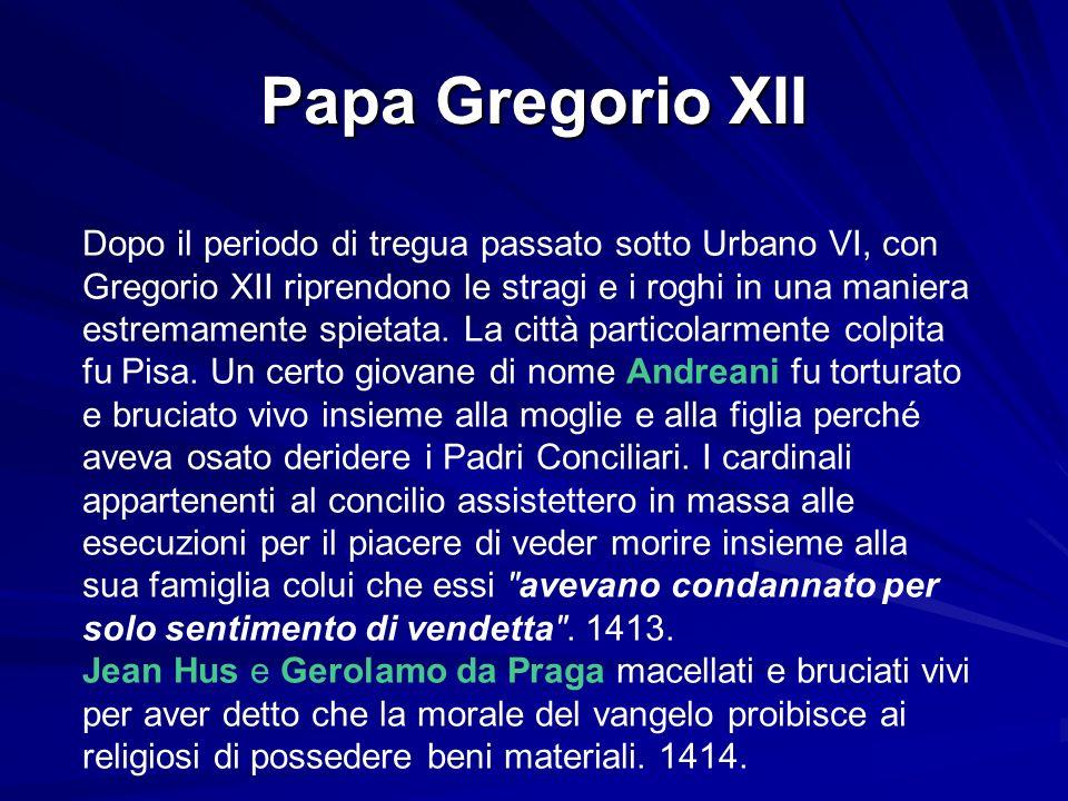 Papa Gregorio XII Dopo il periodo di tregua passato sotto Urbano VI, con Gregorio XII riprendono le stragi e i roghi in una maniera estremamente spiet