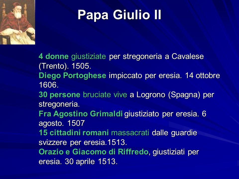 Papa Giulio II 4 donne giustiziate per stregoneria a Cavalese (Trento). 1505. Diego Portoghese impiccato per eresia. 14 ottobre 1606. 30 persone bruci