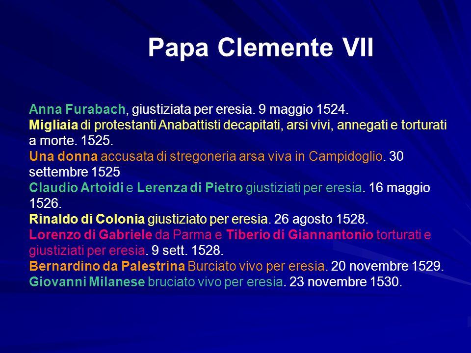 Papa Clemente VII Anna Furabach, giustiziata per eresia. 9 maggio 1524. Migliaia di protestanti Anabattisti decapitati, arsi vivi, annegati e torturat