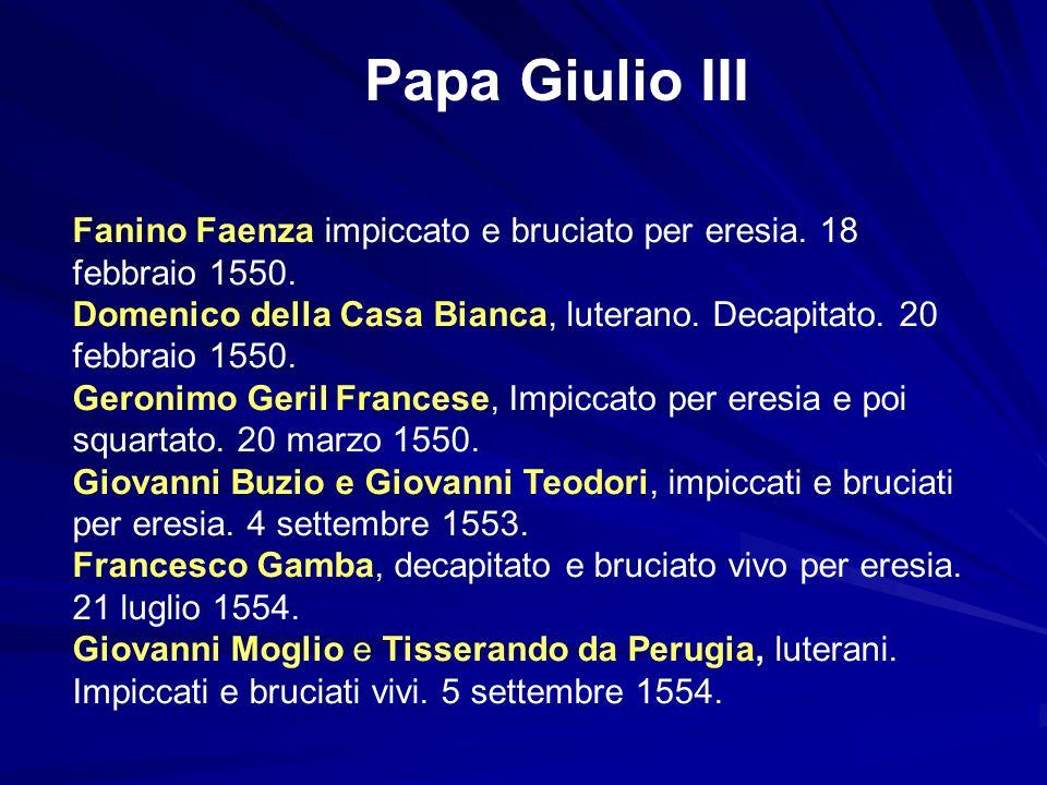 Papa Giulio III Fanino Faenza impiccato e bruciato per eresia. 18 febbraio 1550. Domenico della Casa Bianca, luterano. Decapitato. 20 febbraio 1550. G