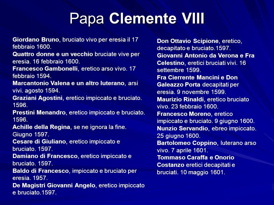 Papa Clemente VIII Giordano Bruno, bruciato vivo per eresia il 17 febbraio 1600. Quattro donne e un vecchio bruciate vive per eresia. 16 febbraio 1600