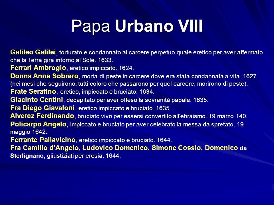 Papa Urbano VIII Galileo Galilei, torturato e condannato al carcere perpetuo quale eretico per aver affermato che la Terra gira intorno al Sole. 1633.