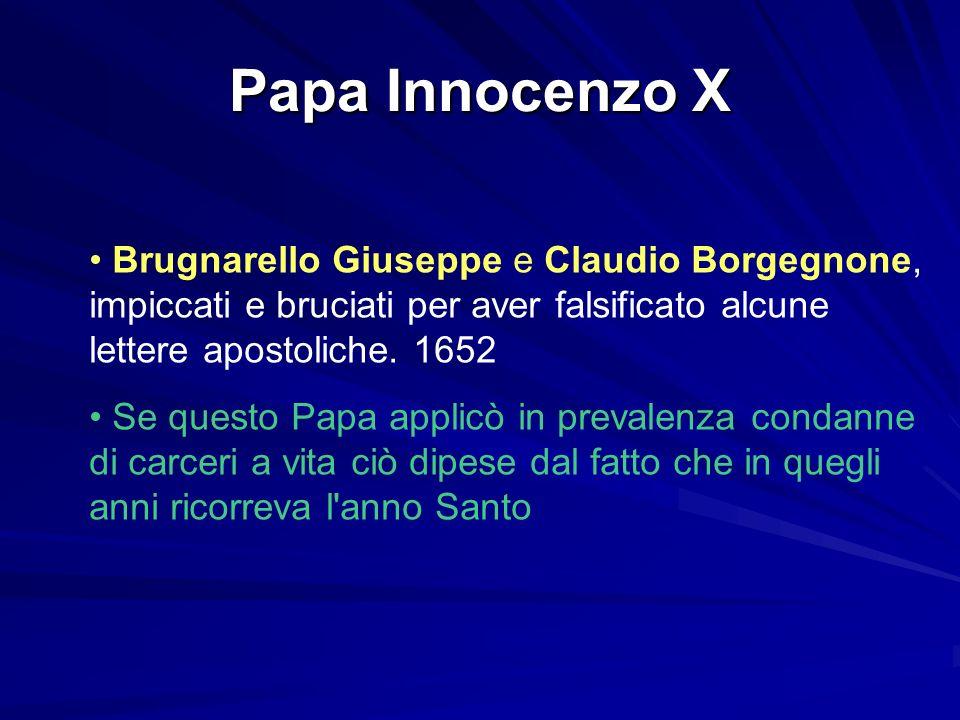 Papa Innocenzo X Brugnarello Giuseppe e Claudio Borgegnone, impiccati e bruciati per aver falsificato alcune lettere apostoliche. 1652 Se questo Papa