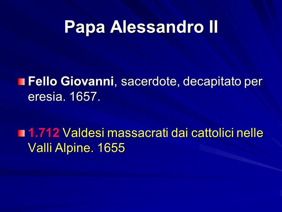 Papa Alessandro II Fello Giovanni, sacerdote, decapitato per eresia. 1657. 1.712 Valdesi massacrati dai cattolici nelle Valli Alpine. 1655