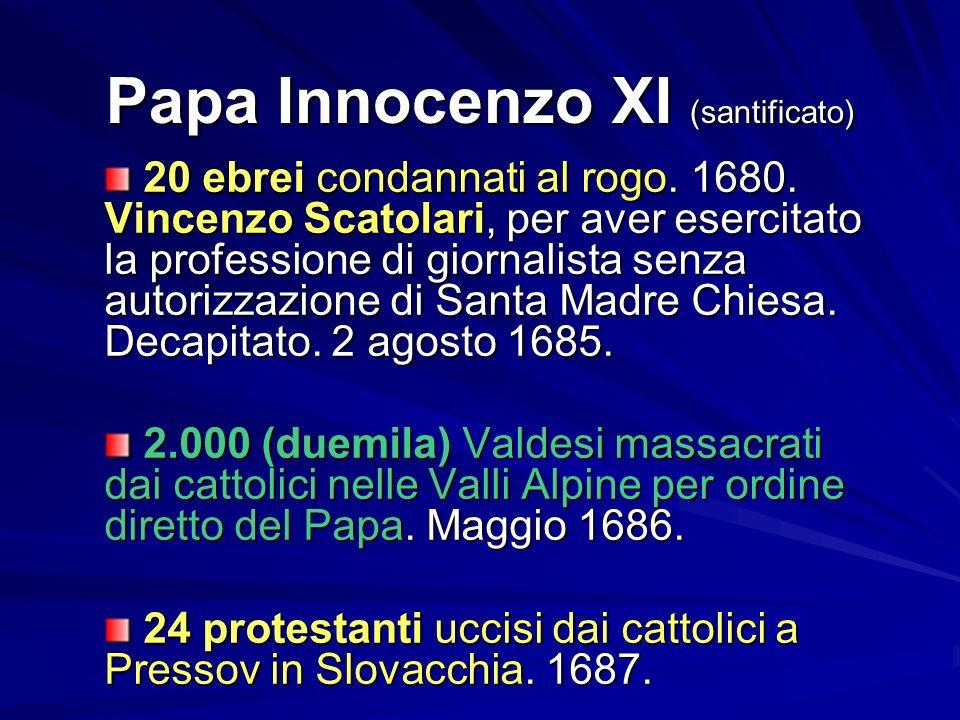 Papa Innocenzo XI (santificato) 20 ebrei condannati al rogo. 1680. Vincenzo Scatolari, per aver esercitato la professione di giornalista senza autoriz