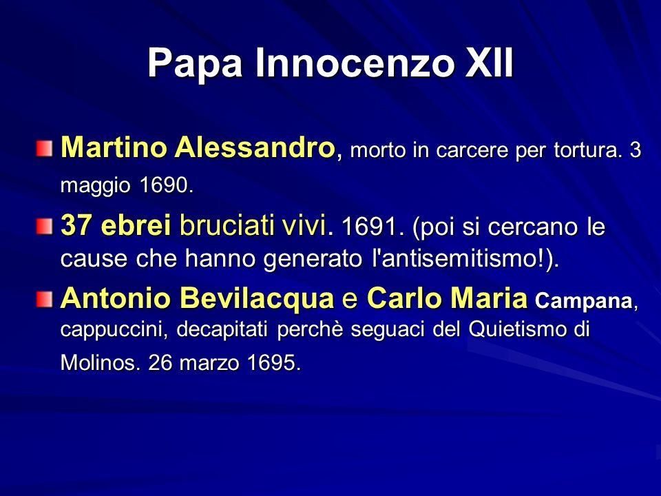 Papa Innocenzo XII Martino Alessandro, morto in carcere per tortura. 3 maggio 1690. 37 ebrei bruciati vivi. 1691. (poi si cercano le cause che hanno g