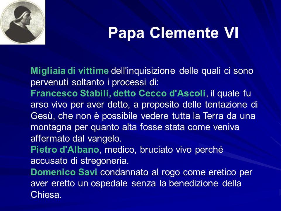 Papa Clemente VI Migliaia di vittime dell'inquisizione delle quali ci sono pervenuti soltanto i processi di: Francesco Stabili, detto Cecco d'Ascoli,