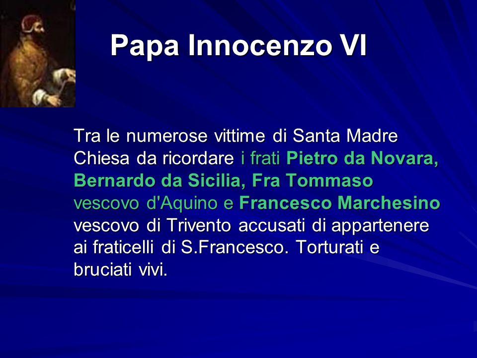 Papa Innocenzo VI Tra le numerose vittime di Santa Madre Chiesa da ricordare i frati Pietro da Novara, Bernardo da Sicilia, Fra Tommaso vescovo d'Aqui