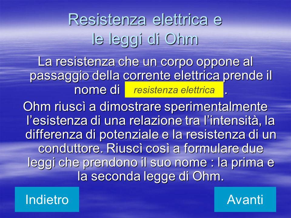 Resistenza elettrica e le leggi di Ohm La resistenza che un corpo oppone al passaggio della corrente elettrica prende il nome di. Ohm riuscì a dimostr