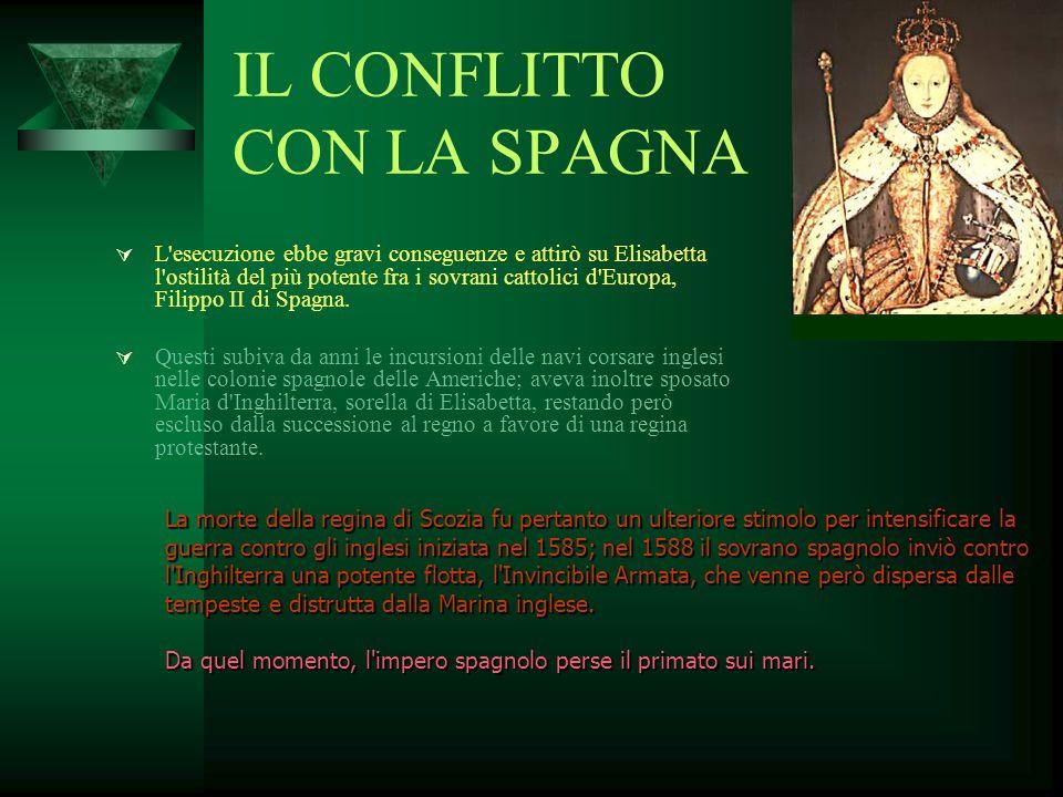 IL CONFLITTO CON LA SPAGNA L'esecuzione ebbe gravi conseguenze e attirò su Elisabetta l'ostilità del più potente fra i sovrani cattolici d'Europa, Fil