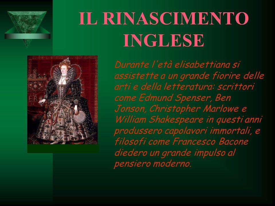 IL RINASCIMENTO INGLESE Durante l'età elisabettiana si assistette a un grande fiorire delle arti e della letteratura: scrittori come Edmund Spenser, B
