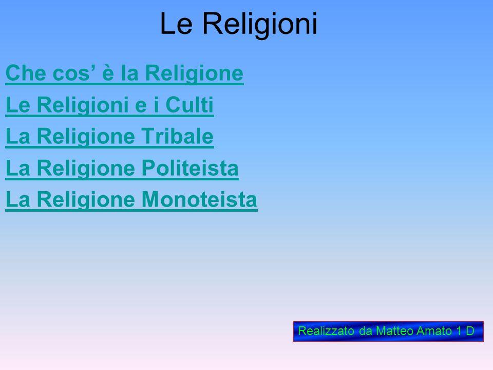 Le Religioni Che cos è la Religione Le Religioni e i Culti La Religione Tribale La Religione Politeista La Religione Monoteista Realizzato da Matteo A